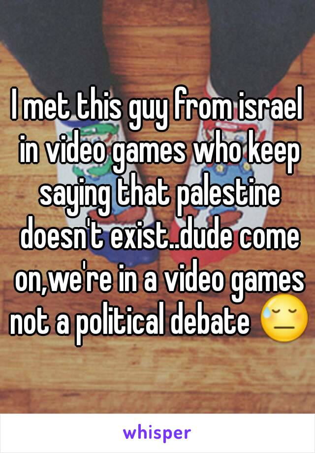 I met this guy from israel in video games who keep saying that palestine doesn't exist..dude come on,we're in a video games not a political debate 😓