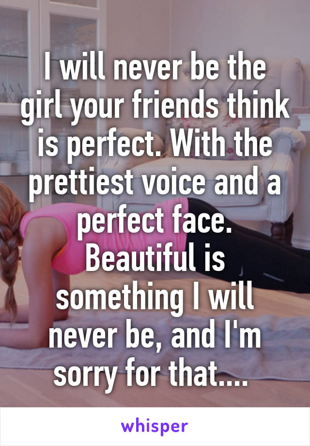 I will never be the girl your friends think is perfect. With the prettiest voice and a perfect face. Beautiful is something I will never be, and I'm sorry for that....