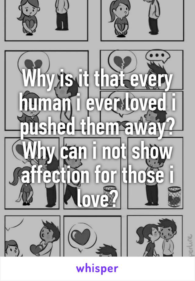 Why is it that every human i ever loved i pushed them away? Why can i not show affection for those i love?
