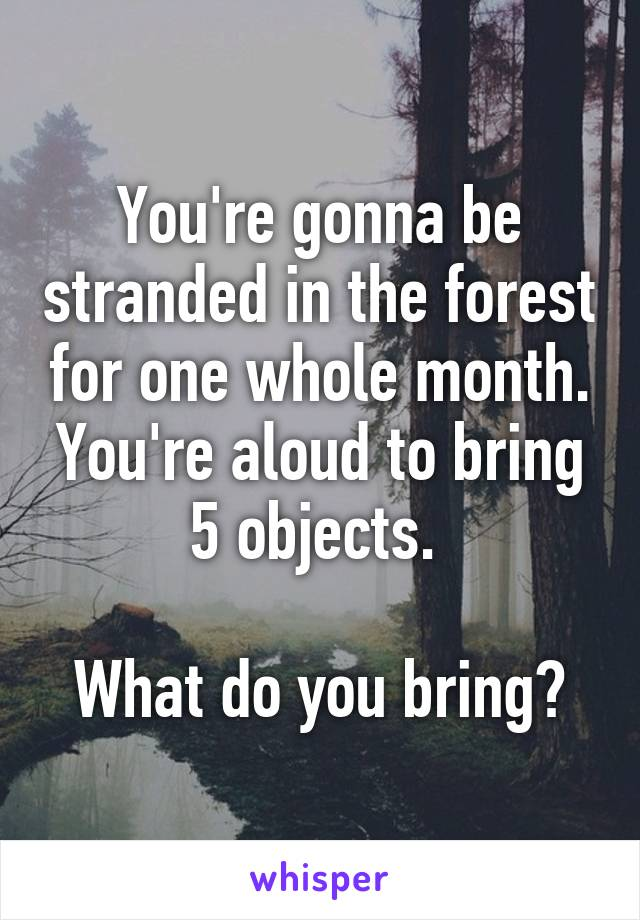 You're gonna be stranded in the forest for one whole month. You're aloud to bring 5 objects.   What do you bring?