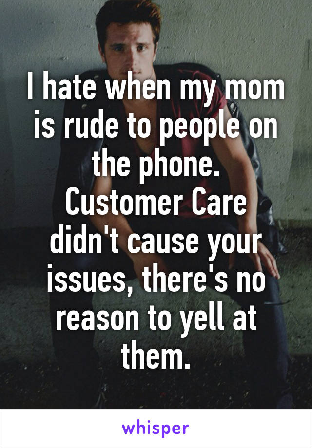 I hate when my mom is rude to people on the phone. Customer Care didn't cause your issues, there's no reason to yell at them.