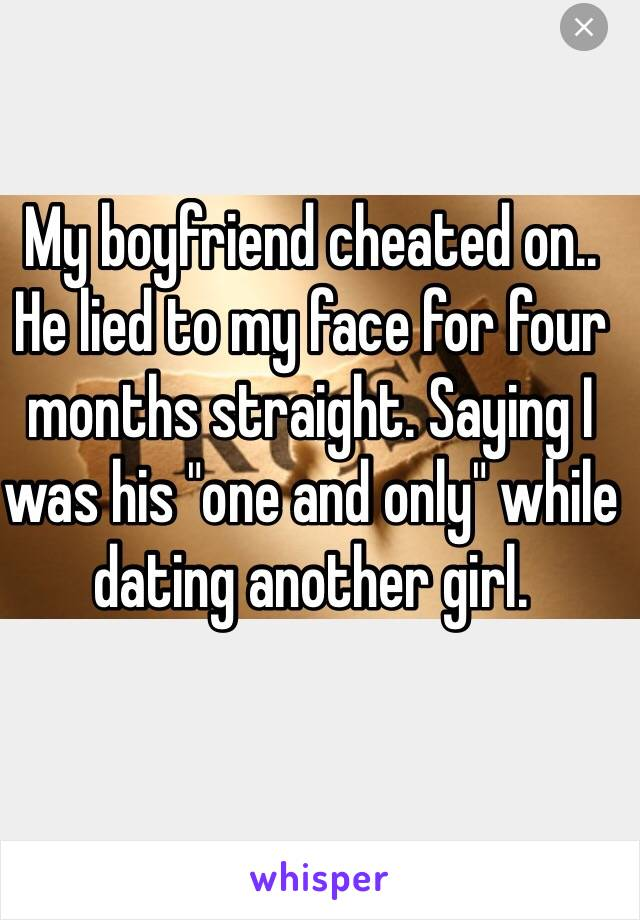 """My boyfriend cheated on.. He lied to my face for four months straight. Saying I was his """"one and only"""" while dating another girl."""