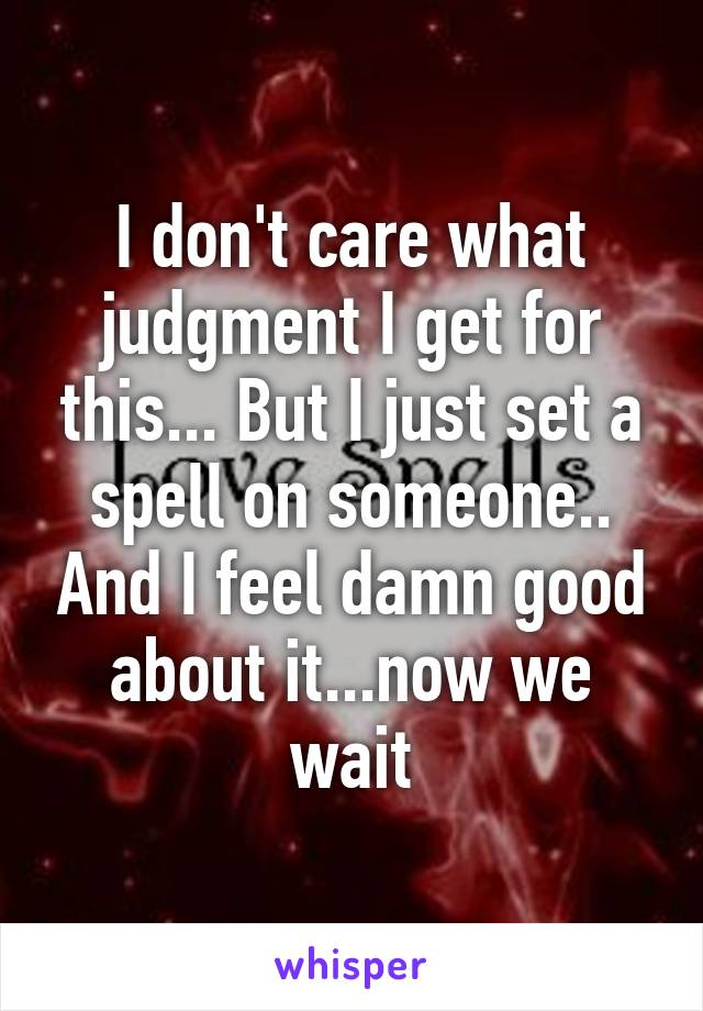 I don't care what judgment I get for this... But I just set a spell on someone.. And I feel damn good about it...now we wait