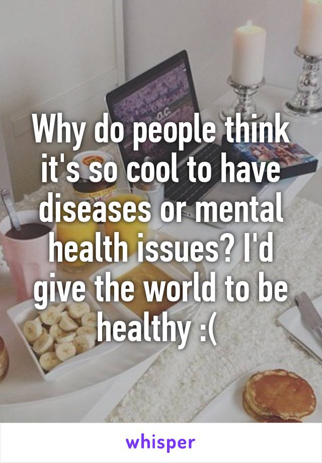 Why do people think it's so cool to have diseases or mental health issues? I'd give the world to be healthy :(
