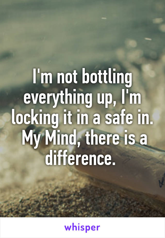 I'm not bottling everything up, I'm locking it in a safe in.  My Mind, there is a difference.