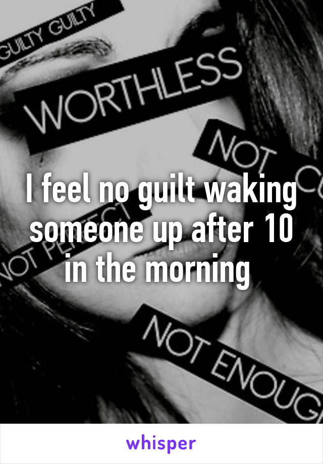 I feel no guilt waking someone up after 10 in the morning