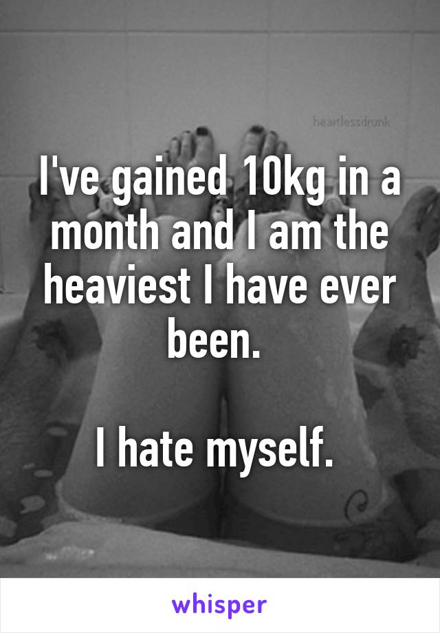 I've gained 10kg in a month and I am the heaviest I have ever been.   I hate myself.