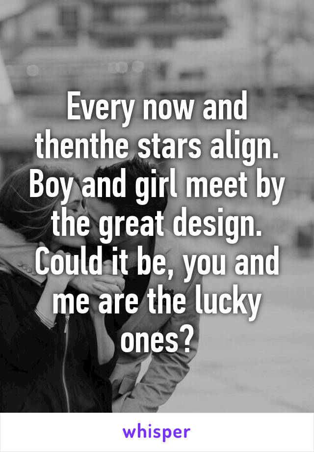 Every now and thenthe stars align. Boy and girl meet by the great design. Could it be, you and me are the lucky ones?