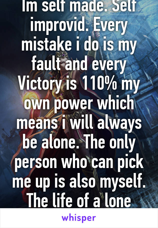 Im self made. Self improvid. Every mistake i do is my fault and every Victory is 110% my own power which means i will always be alone. The only person who can pick me up is also myself. The life of a lone Wizard