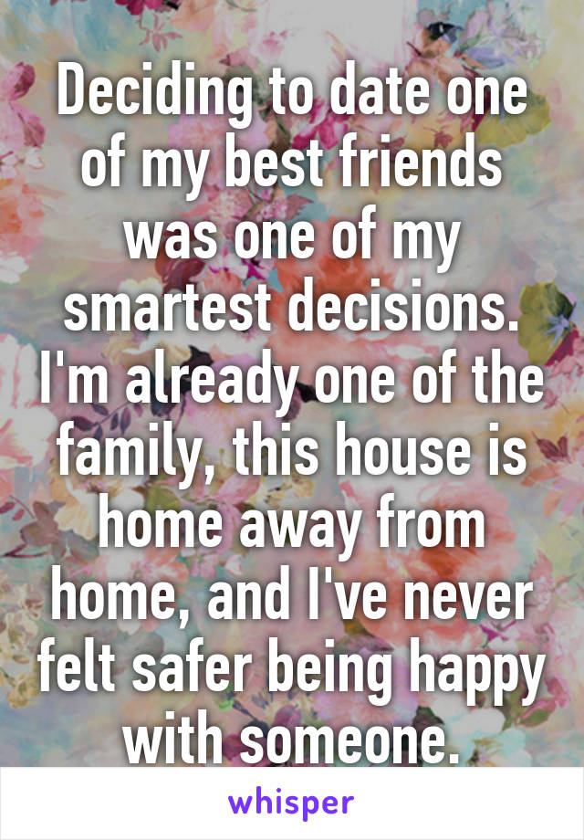 Deciding to date one of my best friends was one of my smartest decisions. I'm already one of the family, this house is home away from home, and I've never felt safer being happy with someone.