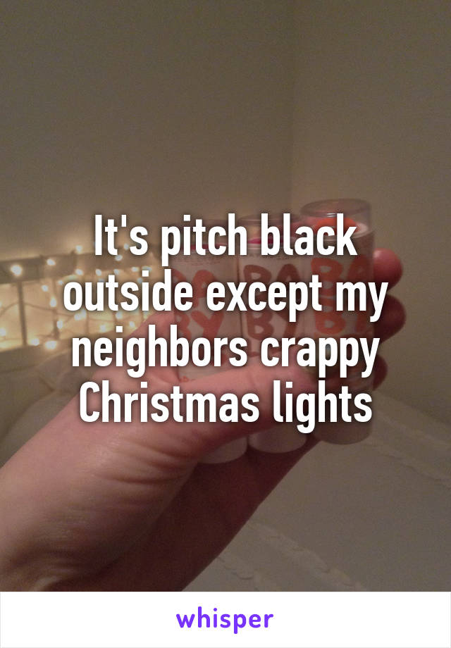 It's pitch black outside except my neighbors crappy Christmas lights