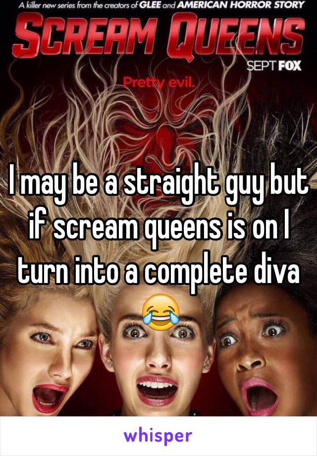 I may be a straight guy but if scream queens is on I turn into a complete diva 😂