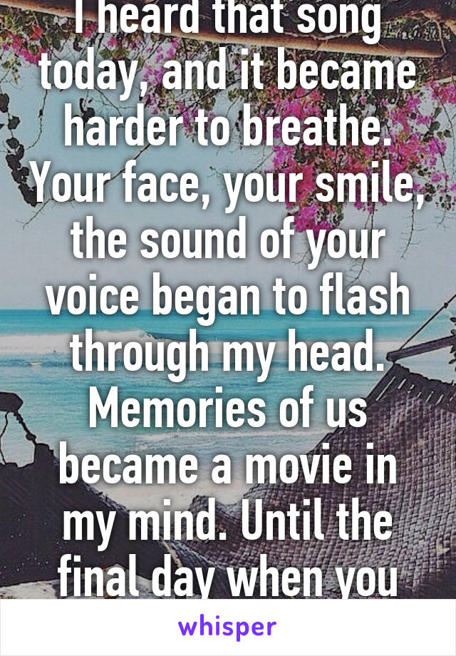 I heard that song today, and it became harder to breathe. Your face, your smile, the sound of your voice began to flash through my head. Memories of us became a movie in my mind. Until the final day when you died.