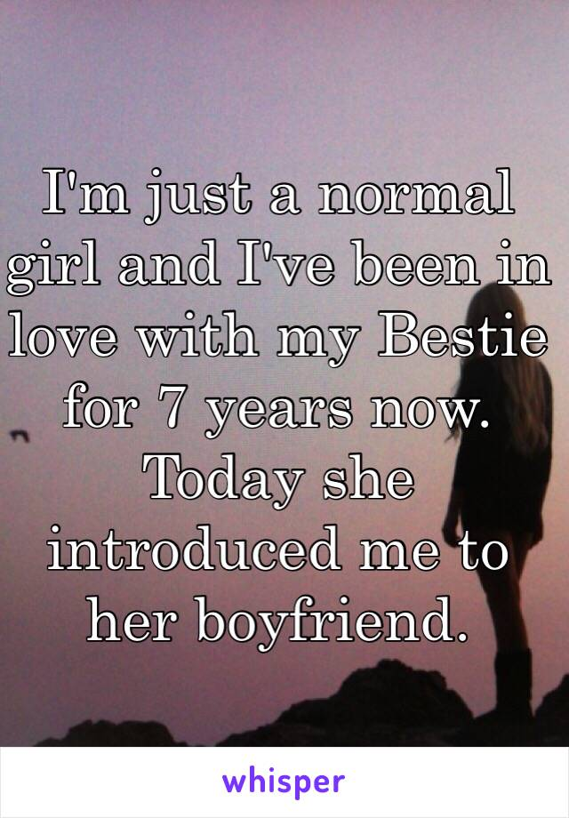 I'm just a normal girl and I've been in love with my Bestie for 7 years now. Today she introduced me to her boyfriend.