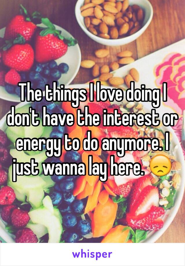 The things I love doing I don't have the interest or energy to do anymore. I just wanna lay here. 😞