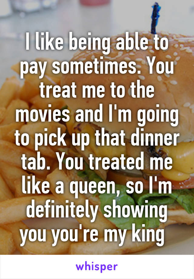I like being able to pay sometimes. You treat me to the movies and I'm going to pick up that dinner tab. You treated me like a queen, so I'm definitely showing you you're my king