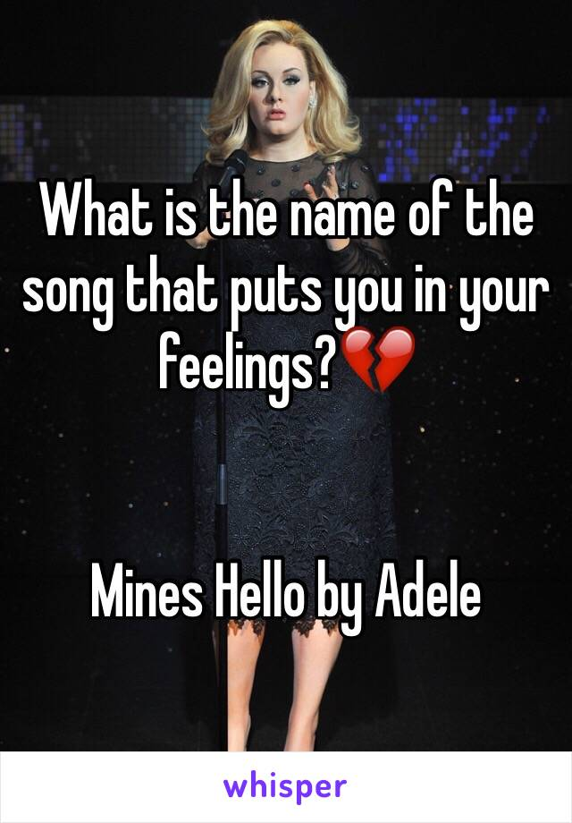 What is the name of the song that puts you in your feelings?💔   Mines Hello by Adele