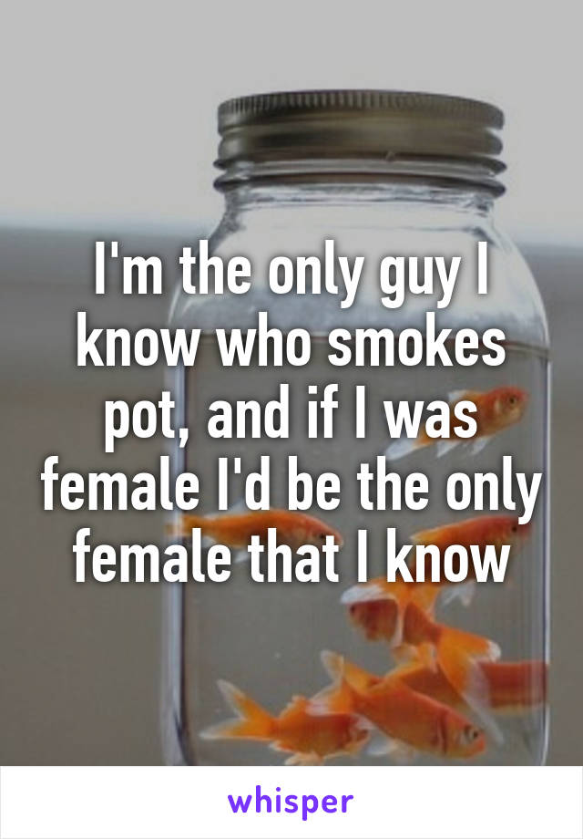 I'm the only guy I know who smokes pot, and if I was female I'd be the only female that I know