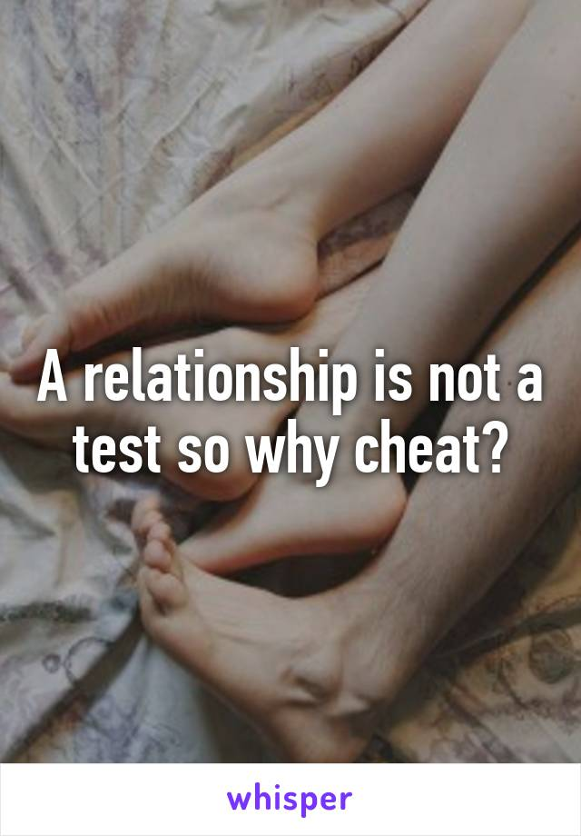 A relationship is not a test so why cheat?