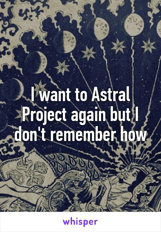 I want to Astral Project again but I don't remember how