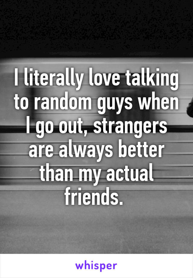 I literally love talking to random guys when I go out, strangers are always better than my actual friends.