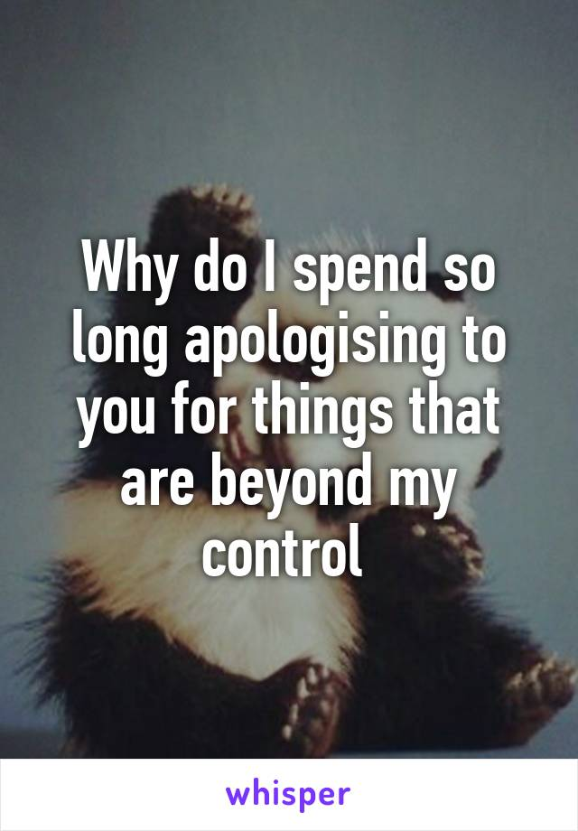 Why do I spend so long apologising to you for things that are beyond my control