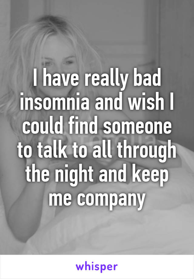 I have really bad insomnia and wish I could find someone to talk to all through the night and keep me company