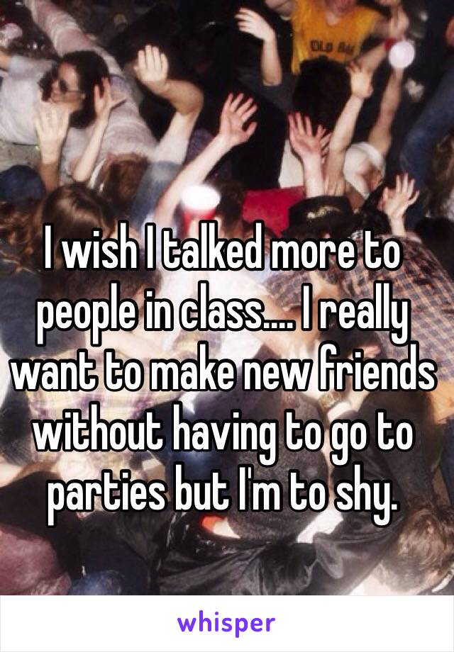 I wish I talked more to people in class.... I really want to make new friends without having to go to parties but I'm to shy.