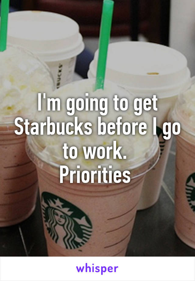 I'm going to get Starbucks before I go to work.  Priorities