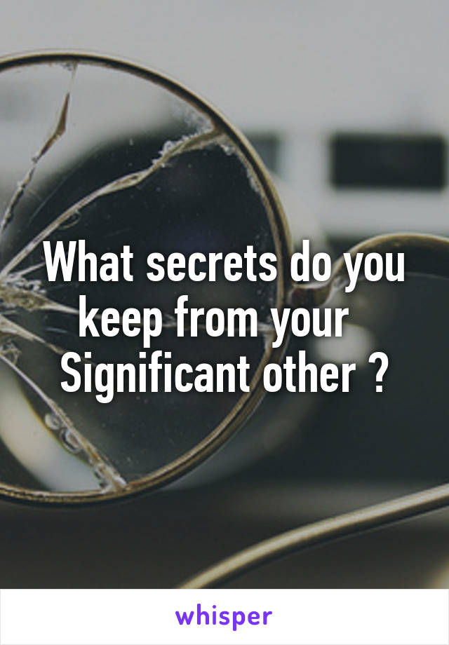 What secrets do you keep from your   Significant other ?