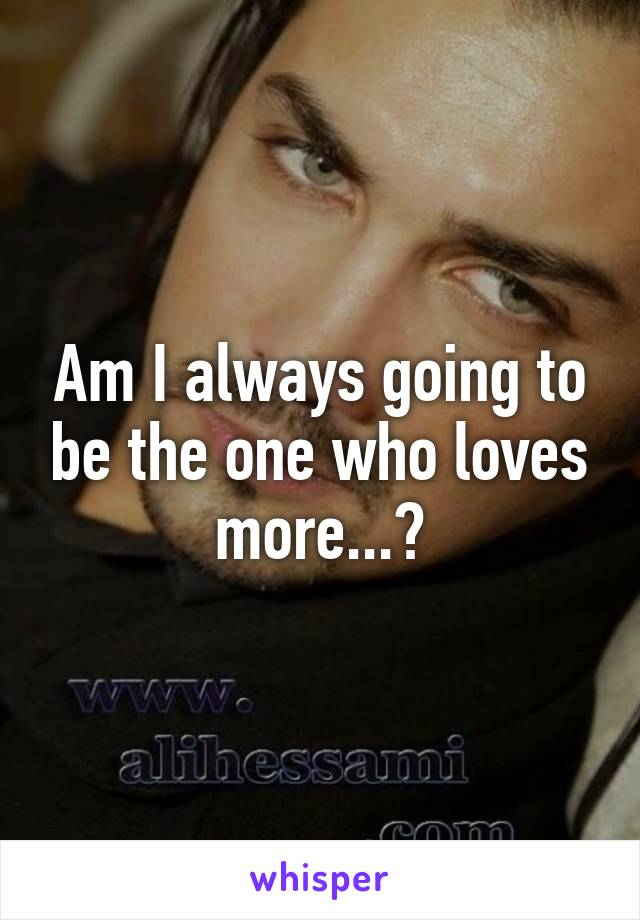 Am I always going to be the one who loves more...?