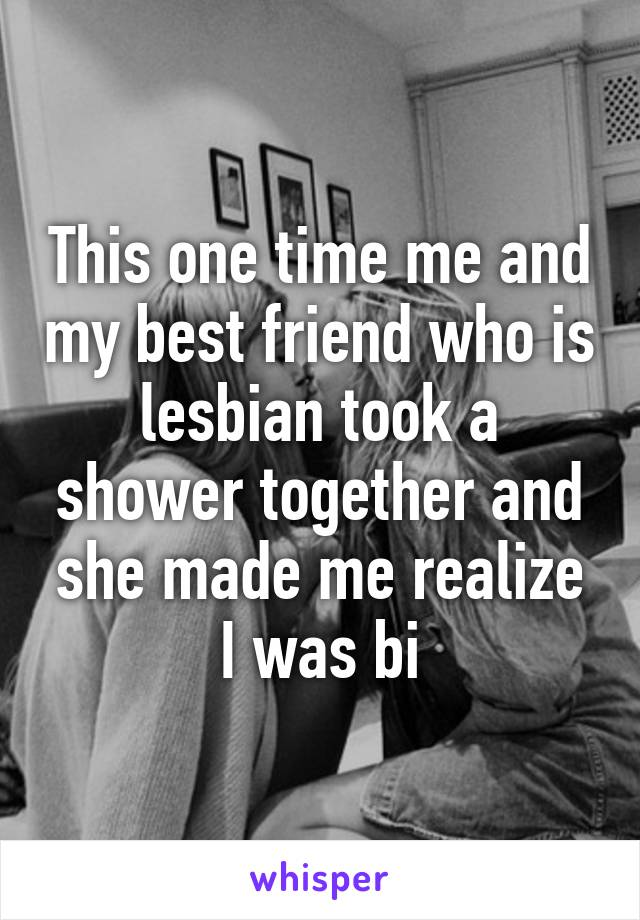 This one time me and my best friend who is lesbian took a shower together and she made me realize I was bi