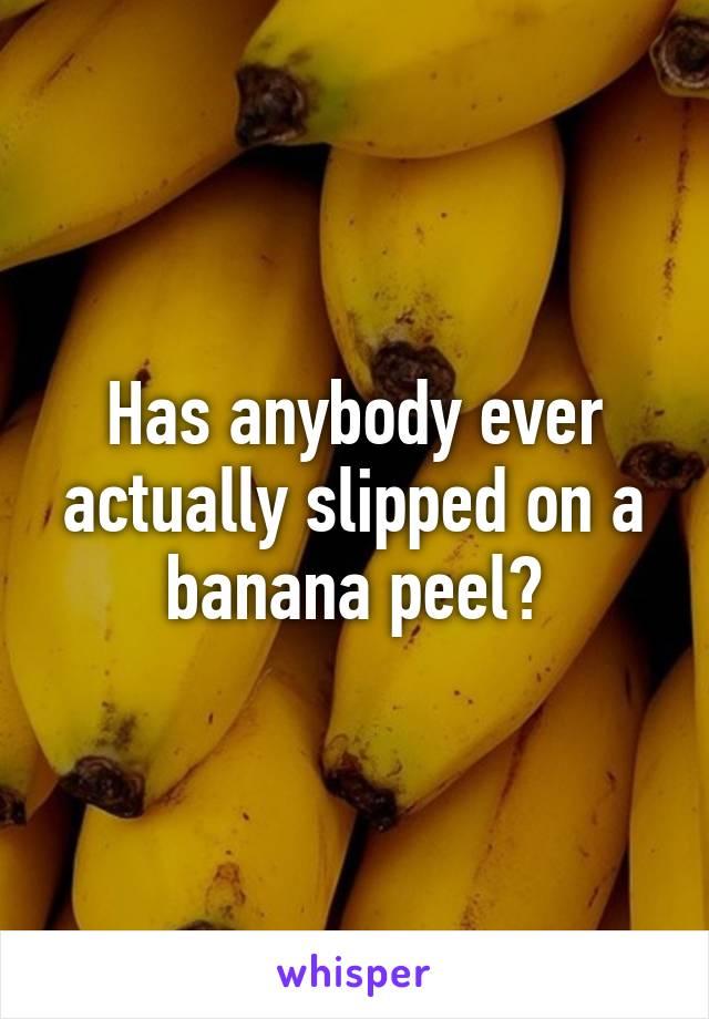 Has anybody ever actually slipped on a banana peel?