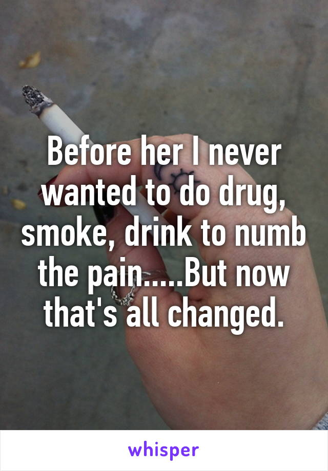 Before her I never wanted to do drug, smoke, drink to numb the pain.....But now that's all changed.