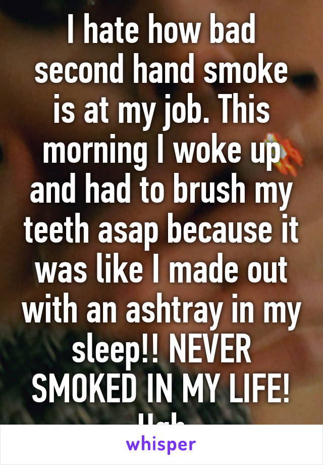 I hate how bad second hand smoke is at my job. This morning I woke up and had to brush my teeth asap because it was like I made out with an ashtray in my sleep!! NEVER SMOKED IN MY LIFE! Ugh