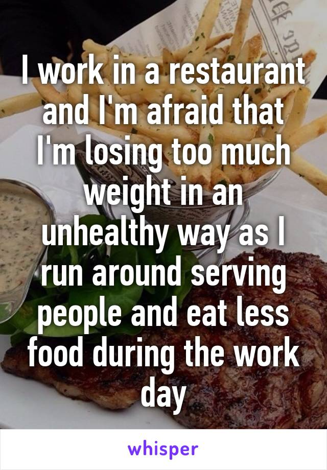 I work in a restaurant and I'm afraid that I'm losing too much weight in an unhealthy way as I run around serving people and eat less food during the work day