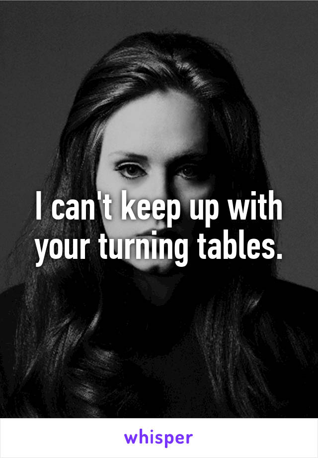 I can't keep up with your turning tables.