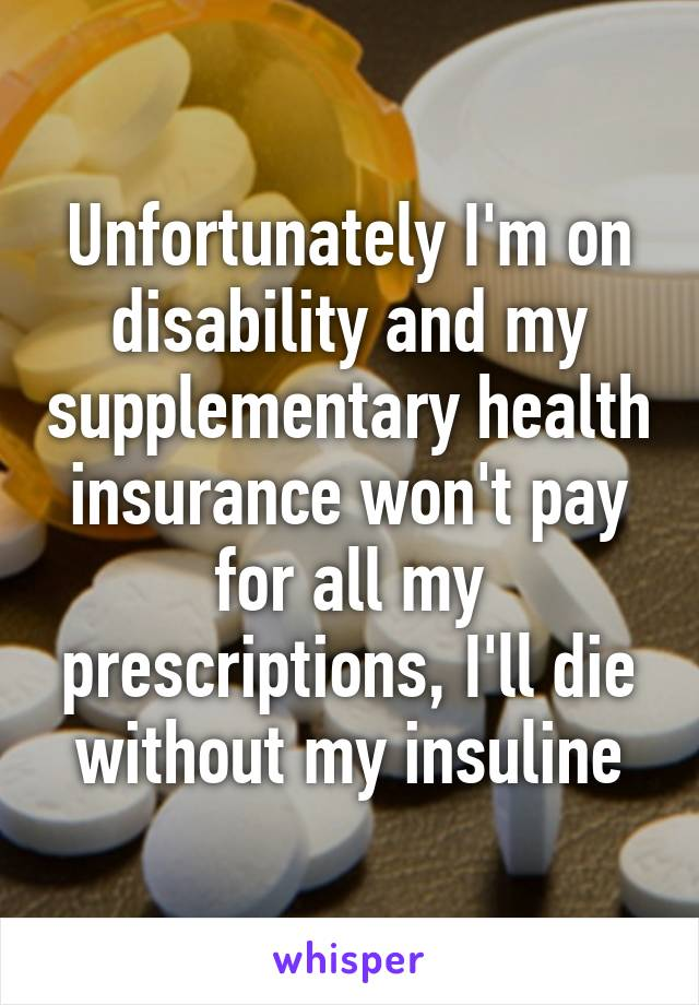 Unfortunately I'm on disability and my supplementary health insurance won't pay for all my prescriptions, I'll die without my insuline