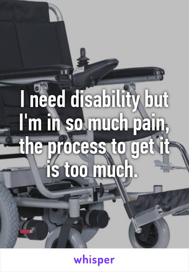 I need disability but I'm in so much pain, the process to get it is too much.
