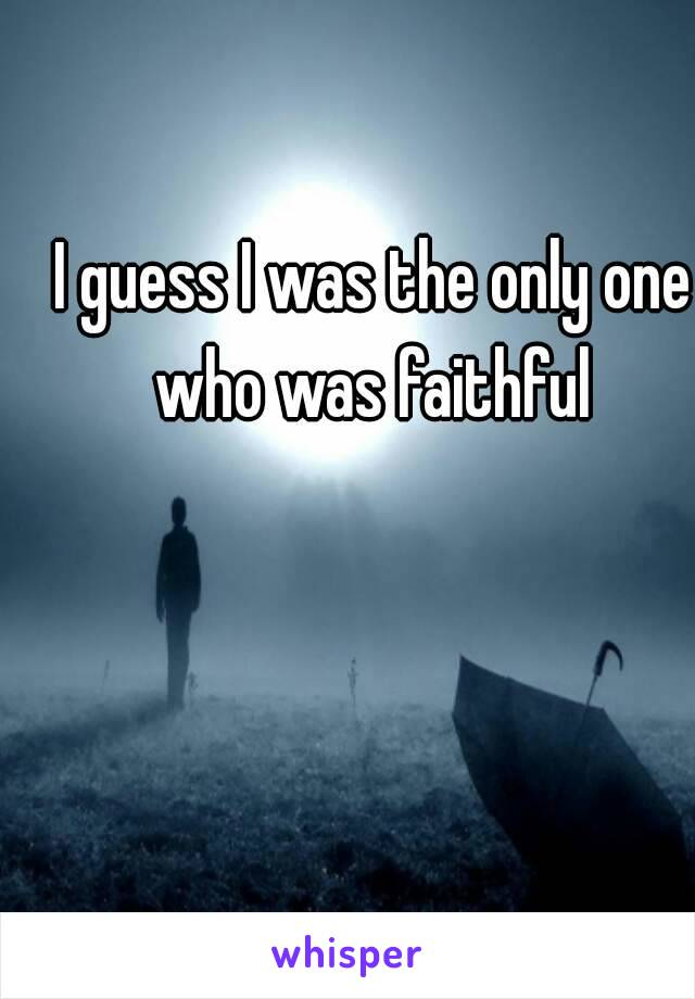 I guess I was the only one who was faithful