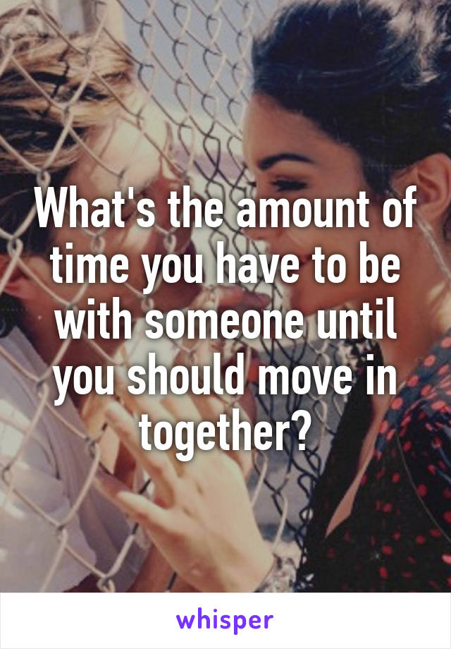 What's the amount of time you have to be with someone until you should move in together?