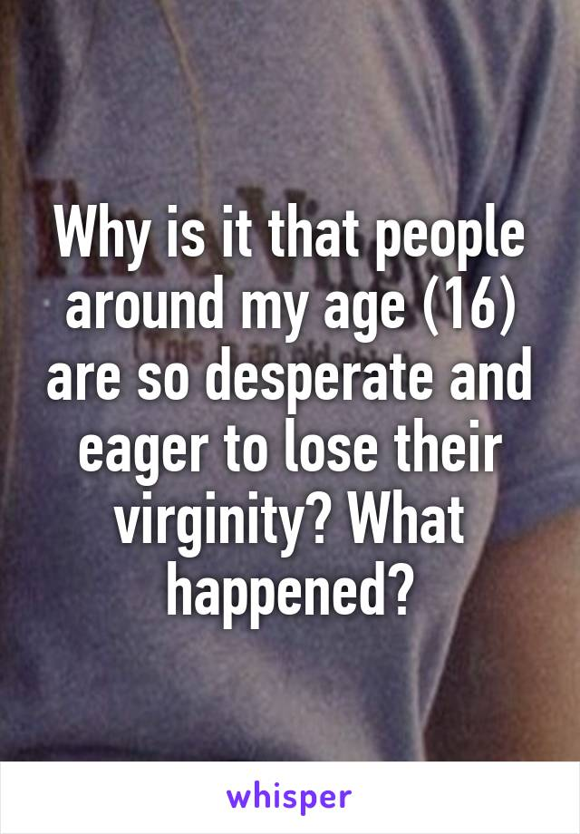 Why is it that people around my age (16) are so desperate and eager to lose their virginity? What happened?