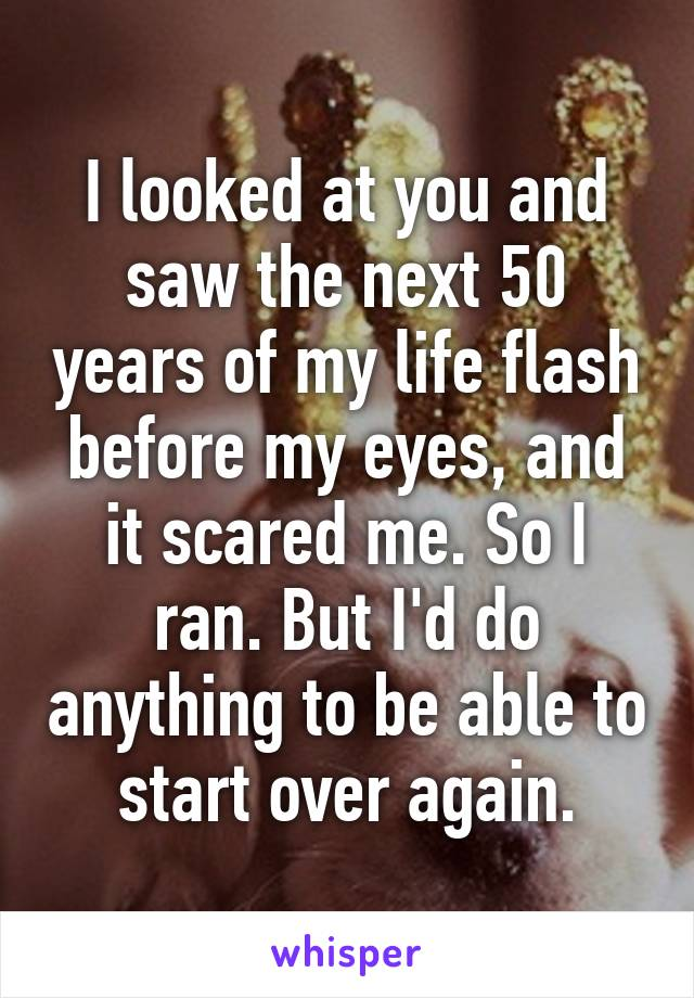 I looked at you and saw the next 50 years of my life flash before my eyes, and it scared me. So I ran. But I'd do anything to be able to start over again.