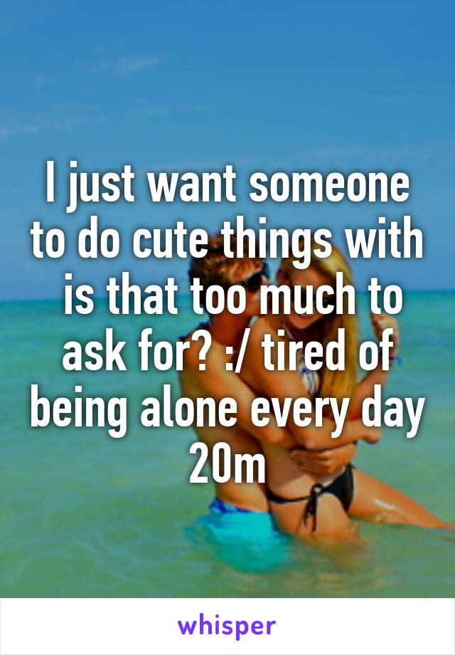 I just want someone to do cute things with  is that too much to ask for? :/ tired of being alone every day 20m