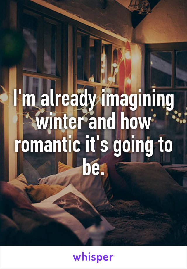I'm already imagining winter and how romantic it's going to be.