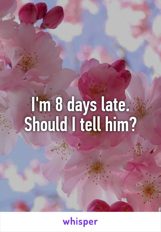 I'm 8 days late. Should I tell him?