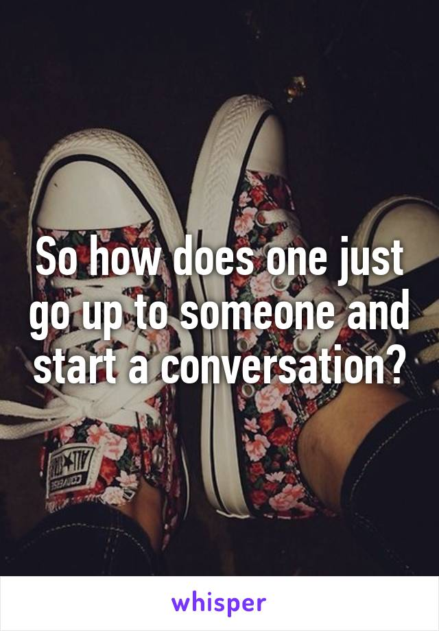 So how does one just go up to someone and start a conversation?
