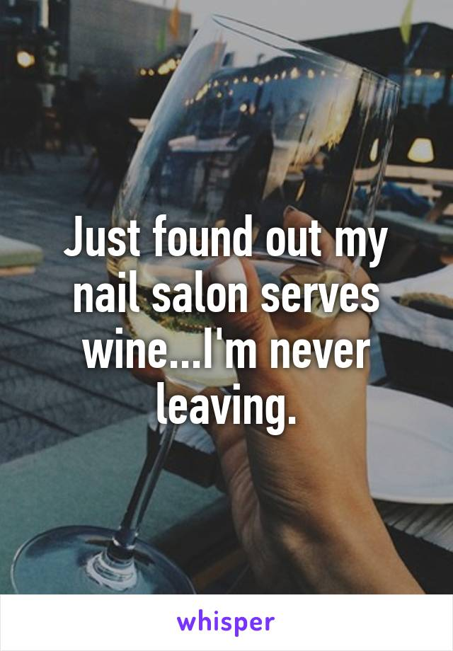 Just found out my nail salon serves wine...I'm never leaving.