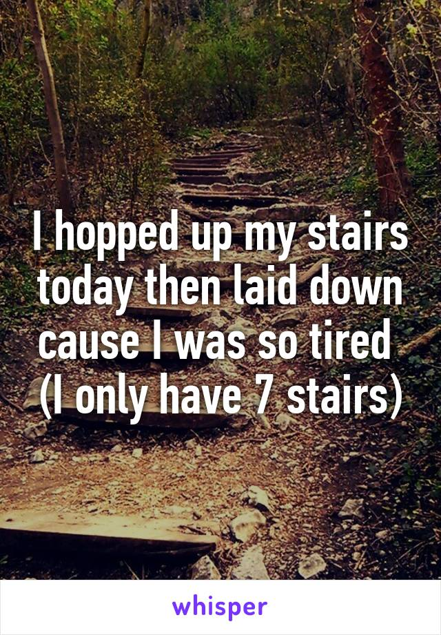 I hopped up my stairs today then laid down cause I was so tired  (I only have 7 stairs)