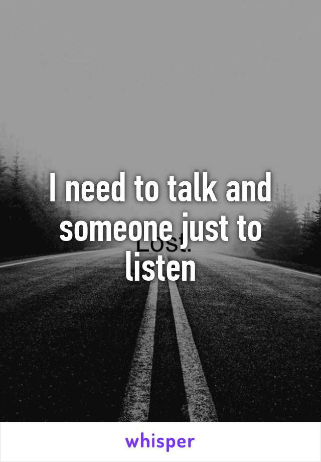 I need to talk and someone just to listen